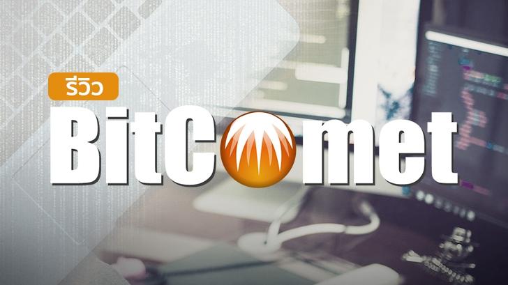 รีวิว BitComet โปรแกรมโหลดบิตยอดฮิต ที่ทำได้มากกว่าแค่การโหลดบิต!