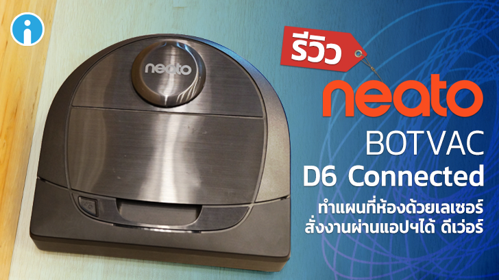 รีวิว Neato Botvac D6 Connected หุ่นดูดฝุ่นแสนฉลาด ทำแผนที่ห้องด้วยเลเซอร์สั่งงานผ่านแอปฯ
